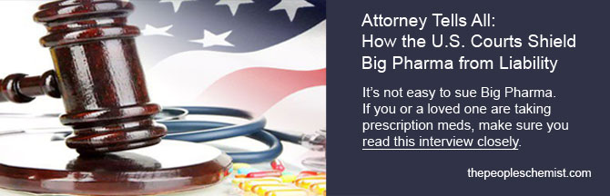 Attorney Tells All: How the US Courts Shield Big Pharnma from Liability.  It's not easy to sue Big Pharma. If you or a loved one are taking prescription meds, make sure you read this interview closely.